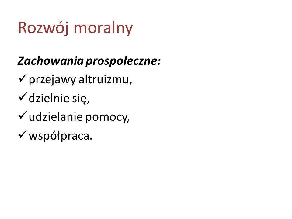 Rozwój moralny Zachowania prospołeczne: przejawy altruizmu, dzielnie się, udzielanie pomocy, współpraca.