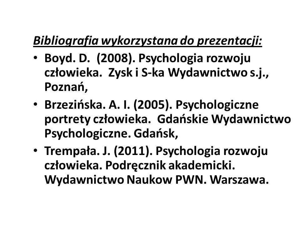 Bibliografia wykorzystana do prezentacji: Boyd. D. (2008). Psychologia rozwoju człowieka. Zysk i S-ka Wydawnictwo s.j., Poznań, Brzezińska. A. I. (200