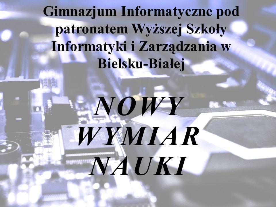 NOWY WYMIAR NAUKI Gimnazjum Informatyczne pod patronatem Wyższej Szkoły Informatyki i Zarządzania w Bielsku-Białej