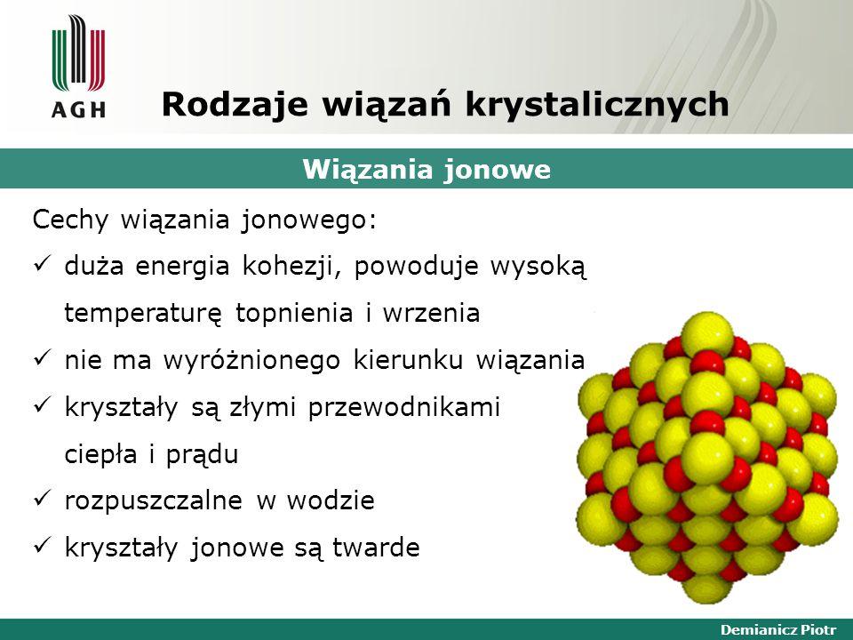 Demianicz Piotr Rodzaje wiązań krystalicznych Wiązania jonowe Cechy wiązania jonowego: duża energia kohezji, powoduje wysoką temperaturę topnienia i wrzenia nie ma wyróżnionego kierunku wiązania kryształy są złymi przewodnikami ciepła i prądu rozpuszczalne w wodzie kryształy jonowe są twarde