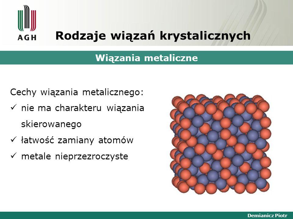 Demianicz Piotr Rodzaje wiązań krystalicznych Wiązania metaliczne Cechy wiązania metalicznego: nie ma charakteru wiązania skierowanego łatwość zamiany atomów metale nieprzezroczyste