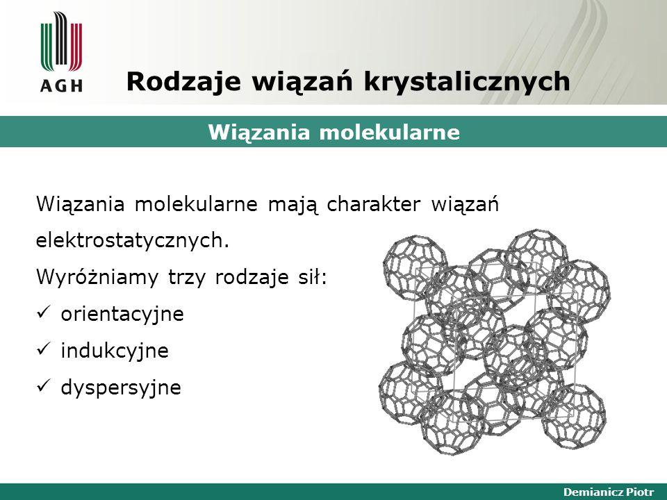 Demianicz Piotr Rodzaje wiązań krystalicznych Wiązania molekularne Wiązania molekularne mają charakter wiązań elektrostatycznych. Wyróżniamy trzy rodz