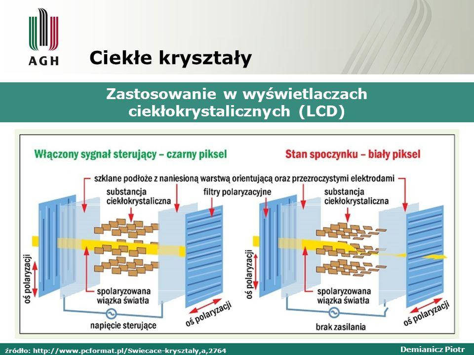 Demianicz Piotr Ciekłe kryształy Zastosowanie w wyświetlaczach ciekłokrystalicznych (LCD) źródło: http://www.pcformat.pl/Swiecace-krysztaly,a,2764