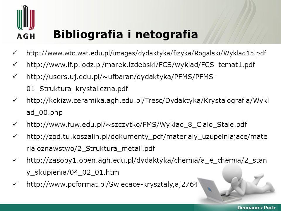 Demianicz Piotr Bibliografia i netografia http://www.wtc.wat.edu.pl/images/dydaktyka/fizyka/Rogalski/Wyklad15.pdf http://www.if.p.lodz.pl/marek.izdebski/FCS/wyklad/FCS_temat1.pdf http://users.uj.edu.pl/~ufbaran/dydaktyka/PFMS/PFMS- 01_Struktura_krystaliczna.pdf http://kckizw.ceramika.agh.edu.pl/Tresc/Dydaktyka/Krystalografia/Wykl ad_00.php http://www.fuw.edu.pl/~szczytko/FMS/Wyklad_8_Cialo_Stale.pdf http://zod.tu.koszalin.pl/dokumenty_pdf/materialy_uzupelniajace/mate rialoznawstwo/2_Struktura_metali.pdf http://zasoby1.open.agh.edu.pl/dydaktyka/chemia/a_e_chemia/2_stan y_skupienia/04_02_01.htm http://www.pcformat.pl/Swiecace-krysztaly,a,2764