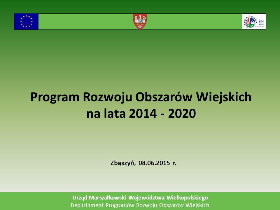 Program Rozwoju Obszarów Wiejskich na lata 2014 - 2020 Urząd Marszałkowski Województwa Wielkopolskiego Departament Programów Rozwoju Obszarów Wiejskich Zbąszyń, 08.06.2015 r.