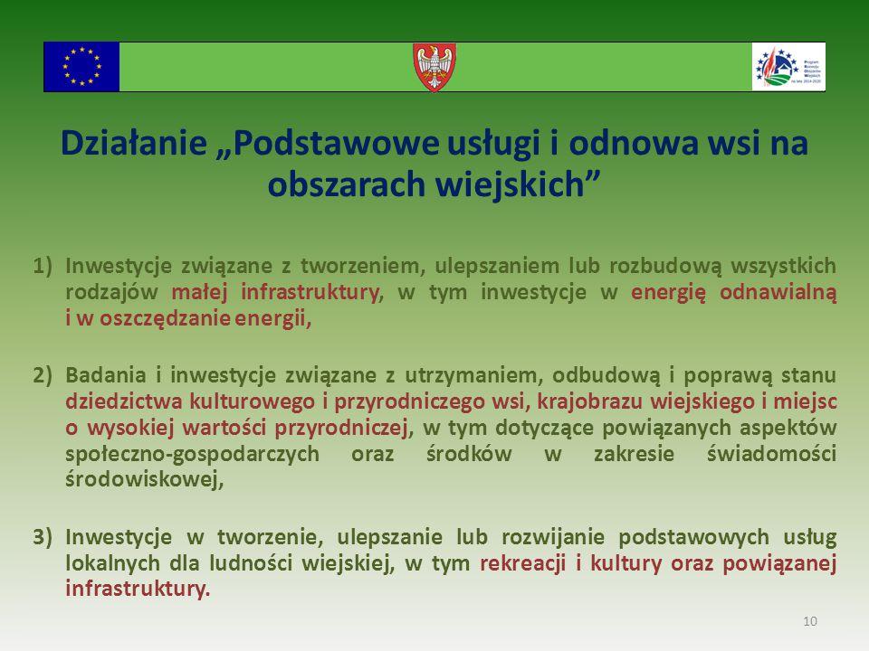 """Działanie """"Podstawowe usługi i odnowa wsi na obszarach wiejskich 1)Inwestycje związane z tworzeniem, ulepszaniem lub rozbudową wszystkich rodzajów małej infrastruktury, w tym inwestycje w energię odnawialną i w oszczędzanie energii, 2)Badania i inwestycje związane z utrzymaniem, odbudową i poprawą stanu dziedzictwa kulturowego i przyrodniczego wsi, krajobrazu wiejskiego i miejsc o wysokiej wartości przyrodniczej, w tym dotyczące powiązanych aspektów społeczno-gospodarczych oraz środków w zakresie świadomości środowiskowej, 3)Inwestycje w tworzenie, ulepszanie lub rozwijanie podstawowych usług lokalnych dla ludności wiejskiej, w tym rekreacji i kultury oraz powiązanej infrastruktury."""