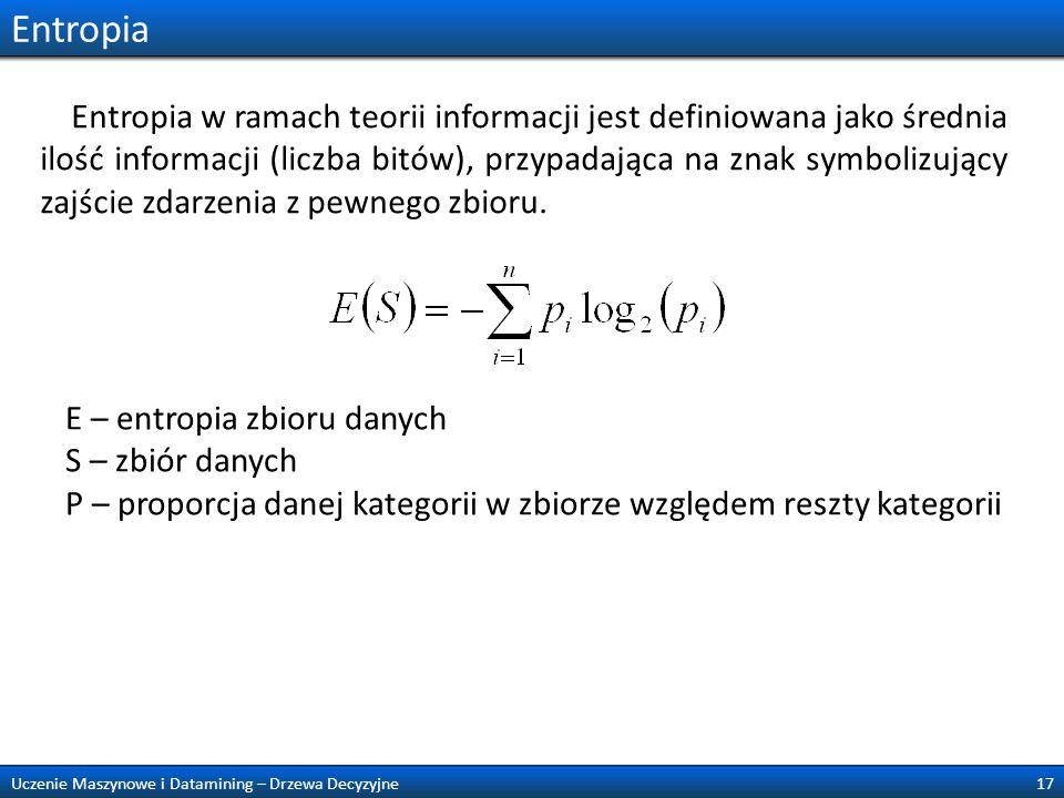 Entropia 17Uczenie Maszynowe i Datamining – Drzewa Decyzyjne E – entropia zbioru danych S – zbiór danych P – proporcja danej kategorii w zbiorze wzglę