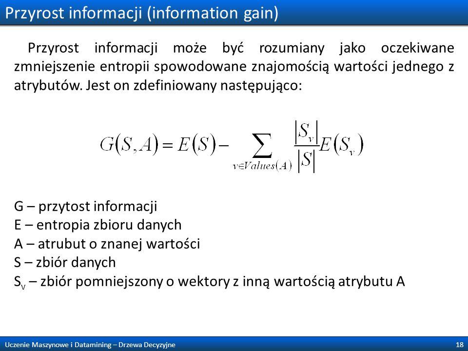 Przyrost informacji (information gain) Przyrost informacji może być rozumiany jako oczekiwane zmniejszenie entropii spowodowane znajomością wartości j