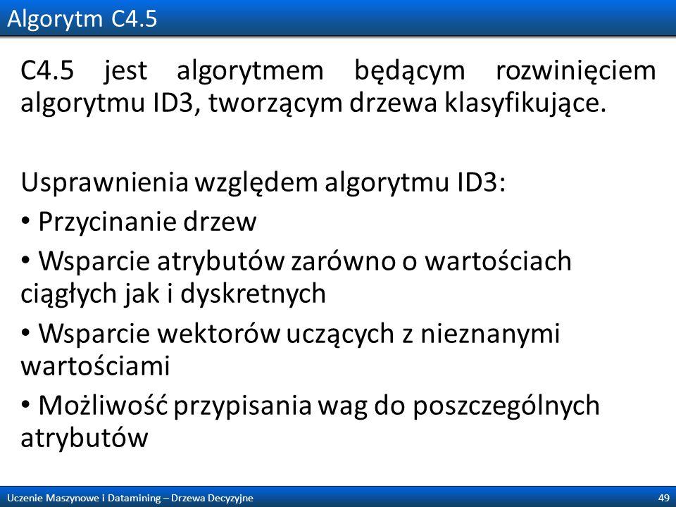 Algorytm C4.5 C4.5 jest algorytmem będącym rozwinięciem algorytmu ID3, tworzącym drzewa klasyfikujące. Usprawnienia względem algorytmu ID3: Przycinani