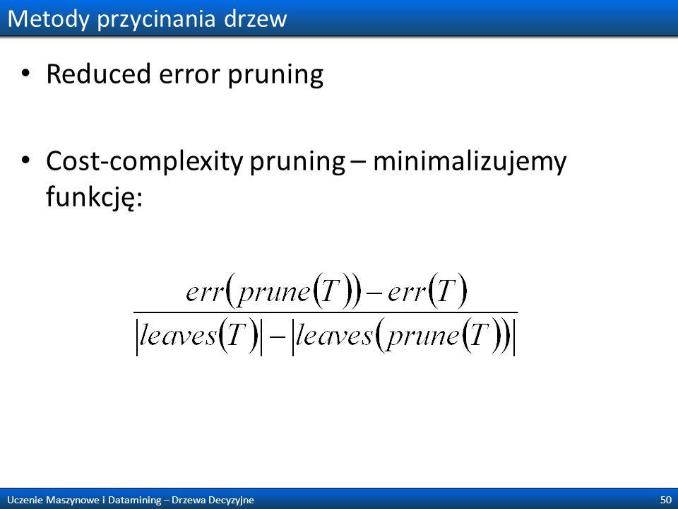 Metody przycinania drzew Reduced error pruning Cost-complexity pruning – minimalizujemy funkcję: 50Uczenie Maszynowe i Datamining – Drzewa Decyzyjne