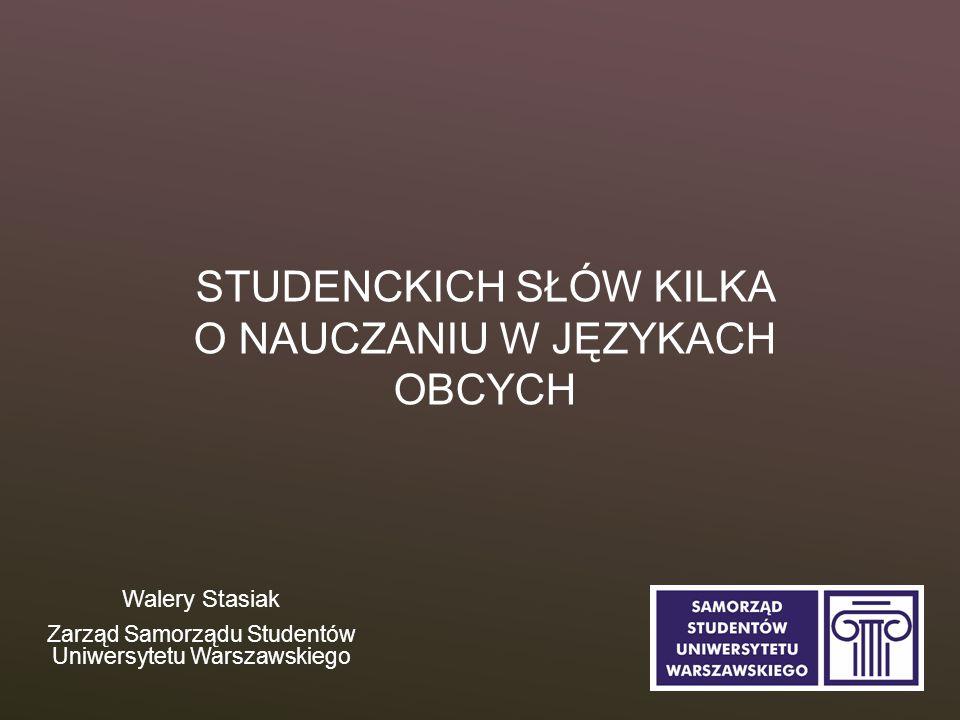 STUDENCKICH SŁÓW KILKA O NAUCZANIU W JĘZYKACH OBCYCH Walery Stasiak Zarząd Samorządu Studentów Uniwersytetu Warszawskiego