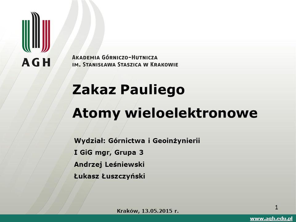 Zakaz Pauliego Atomy wieloelektronowe Kraków, 13.05.2015 r. www.agh.edu.pl Wydział: Górnictwa i Geoinżynierii I GiG mgr, Grupa 3 Andrzej Leśniewski Łu