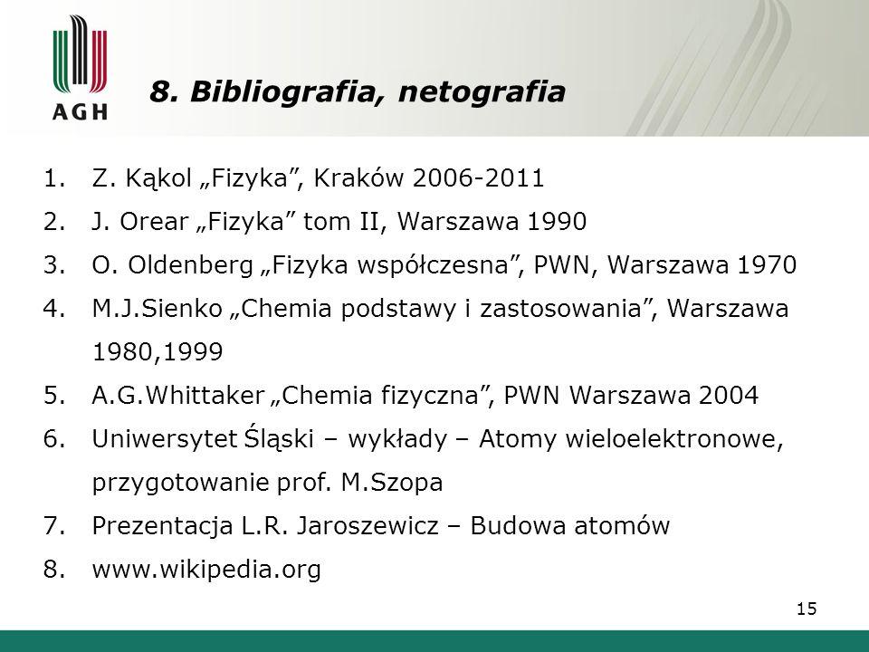 """8. Bibliografia, netografia 15 1.Z. Kąkol """"Fizyka"""", Kraków 2006-2011 2.J. Orear """"Fizyka"""" tom II, Warszawa 1990 3.O. Oldenberg """"Fizyka współczesna"""", PW"""