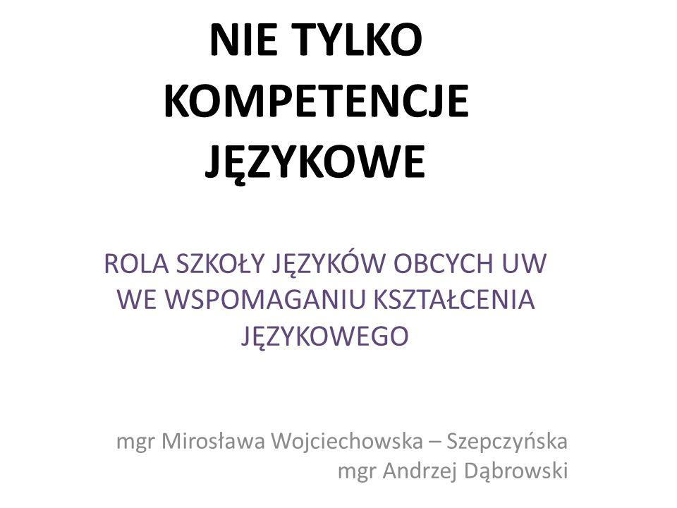 NIE TYLKO KOMPETENCJE JĘZYKOWE ROLA SZKOŁY JĘZYKÓW OBCYCH UW WE WSPOMAGANIU KSZTAŁCENIA JĘZYKOWEGO mgr Mirosława Wojciechowska – Szepczyńska mgr Andrz