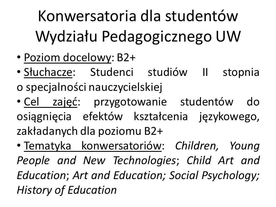 Konwersatoria dla studentów Wydziału Pedagogicznego UW Poziom docelowy: B2+ Słuchacze: Studenci studiów II stopnia o specjalności nauczycielskiej Cel