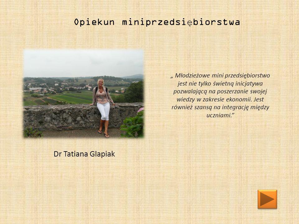 """Dr Tatiana Glapiak Opiekun miniprzedsiębiorstwa """" Młodzieżowe mini przedsiębiorstwo jest nie tylko świetną inicjatywa pozwalającą na poszerzanie swojej wiedzy w zakresie ekonomii."""
