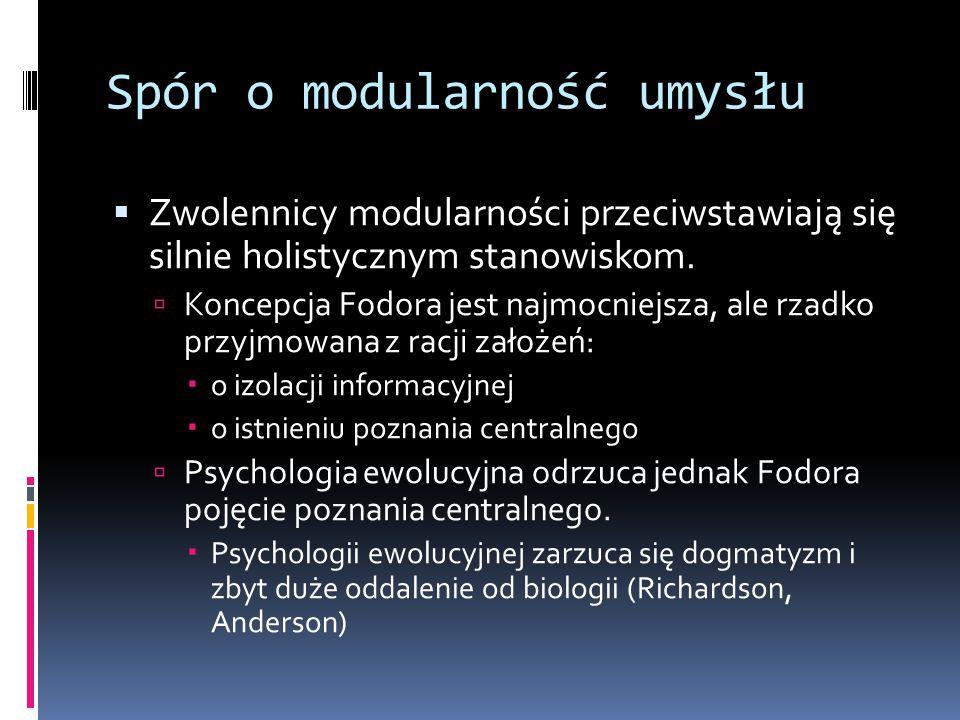 Spór o modularność umysłu  Zwolennicy modularności przeciwstawiają się silnie holistycznym stanowiskom.  Koncepcja Fodora jest najmocniejsza, ale rz