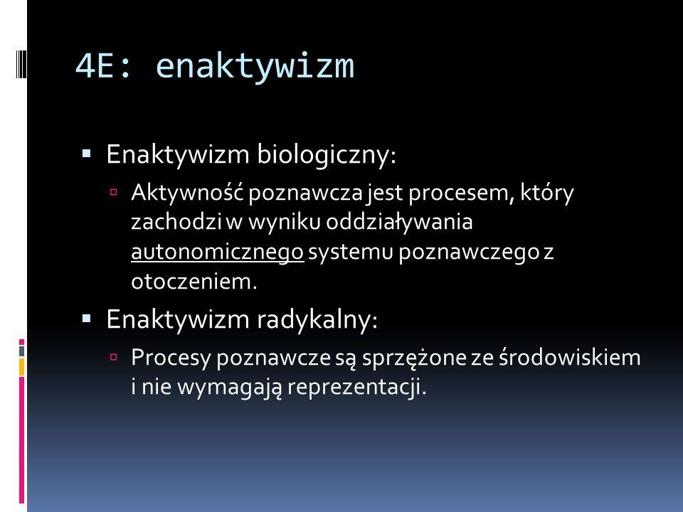 4E: enaktywizm  Enaktywizm biologiczny:  Aktywność poznawcza jest procesem, który zachodzi w wyniku oddziaływania autonomicznego systemu poznawczego