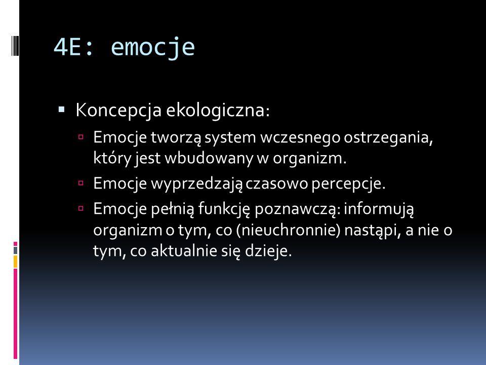4E: emocje  Koncepcja ekologiczna:  Emocje tworzą system wczesnego ostrzegania, który jest wbudowany w organizm.  Emocje wyprzedzają czasowo percep