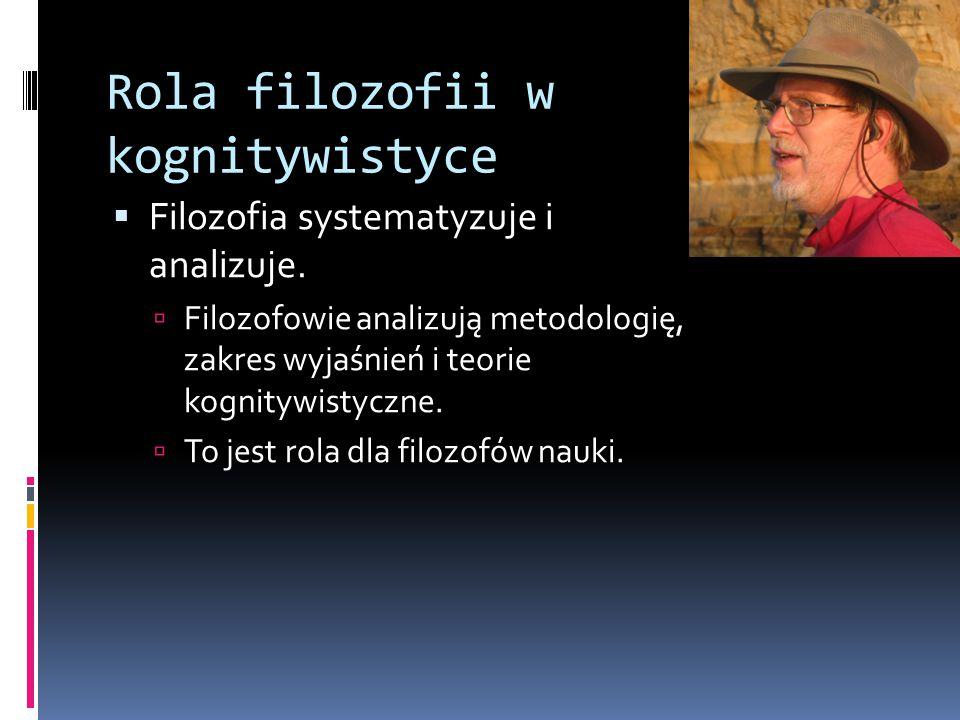Rola filozofii w kognitywistyce  Filozofia systematyzuje i analizuje.  Filozofowie analizują metodologię, zakres wyjaśnień i teorie kognitywistyczne