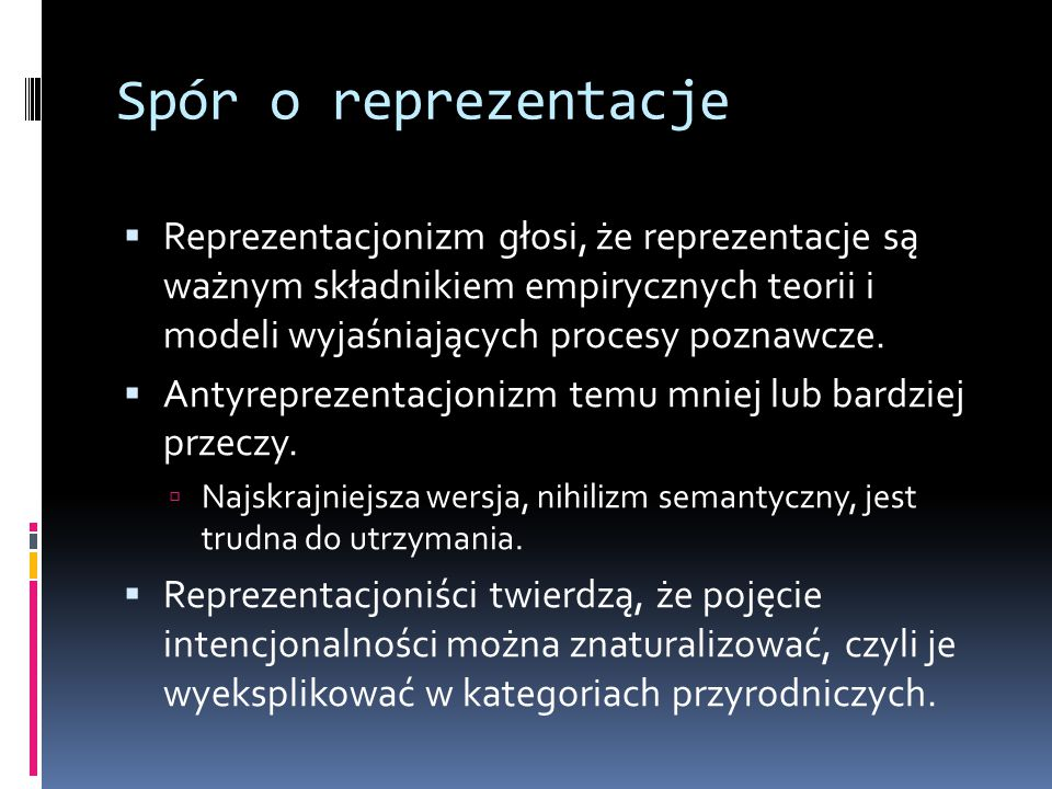 Spór o reprezentacje  Reprezentacjonizm głosi, że reprezentacje są ważnym składnikiem empirycznych teorii i modeli wyjaśniających procesy poznawcze.