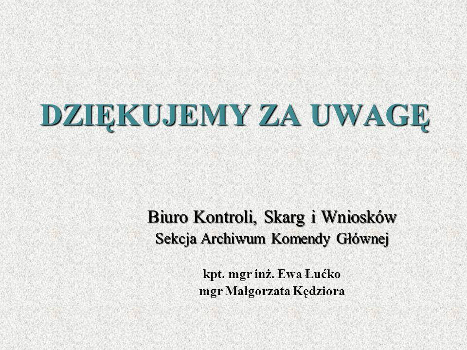 DZIĘKUJEMY ZA UWAGĘ Biuro Kontroli, Skarg i Wniosków Sekcja Archiwum Komendy Głównej kpt. mgr inż. Ewa Łućko mgr Małgorzata Kędziora