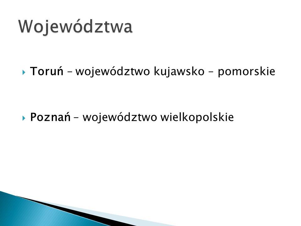  Toruń – województwo kujawsko – pomorskie  Poznań – województwo wielkopolskie
