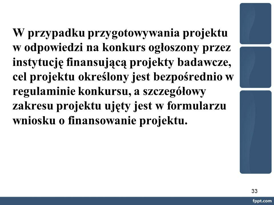 33 W przypadku przygotowywania projektu w odpowiedzi na konkurs ogłoszony przez instytucję finansującą projekty badawcze, cel projektu określony jest bezpośrednio w regulaminie konkursu, a szczegółowy zakresu projektu ujęty jest w formularzu wniosku o finansowanie projektu.