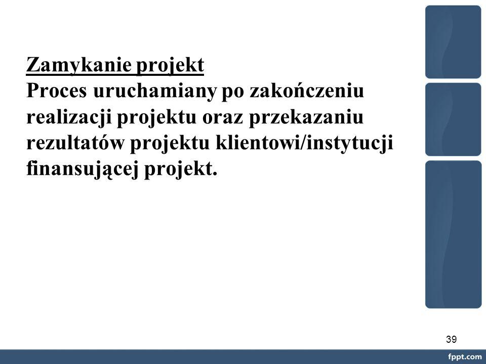 39 Zamykanie projekt Proces uruchamiany po zakończeniu realizacji projektu oraz przekazaniu rezultatów projektu klientowi/instytucji finansującej projekt.
