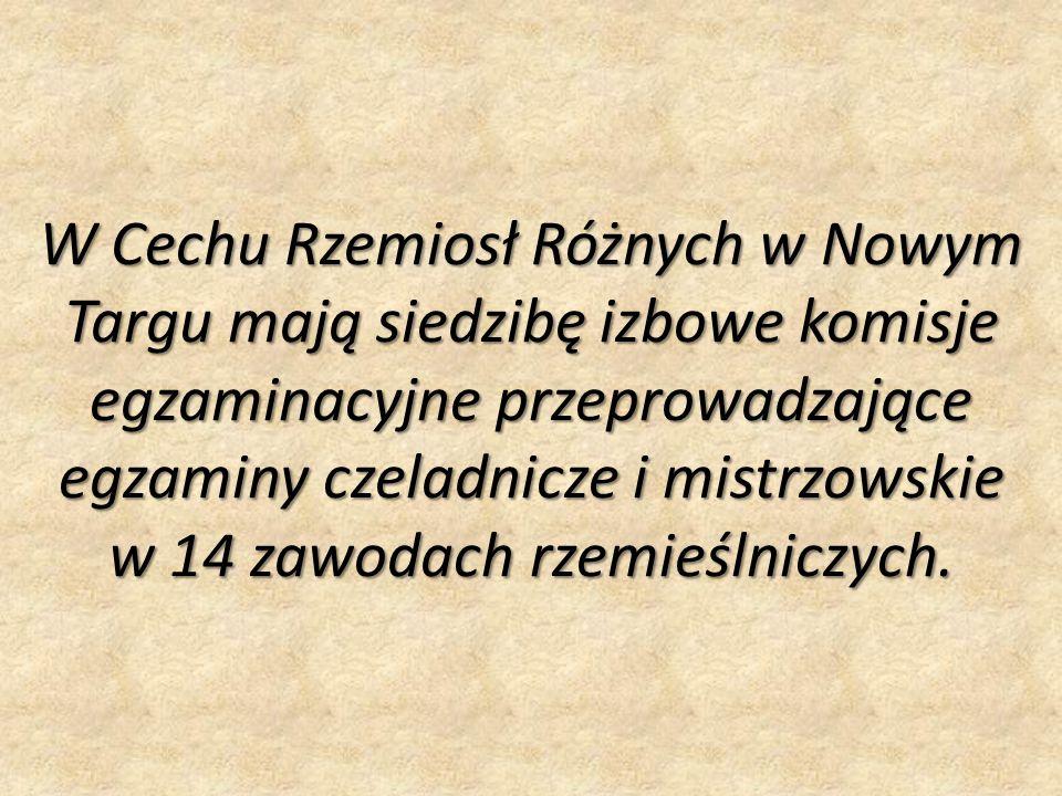 W Cechu Rzemiosł Różnych w Nowym Targu mają siedzibę izbowe komisje egzaminacyjne przeprowadzające egzaminy czeladnicze i mistrzowskie w 14 zawodach r