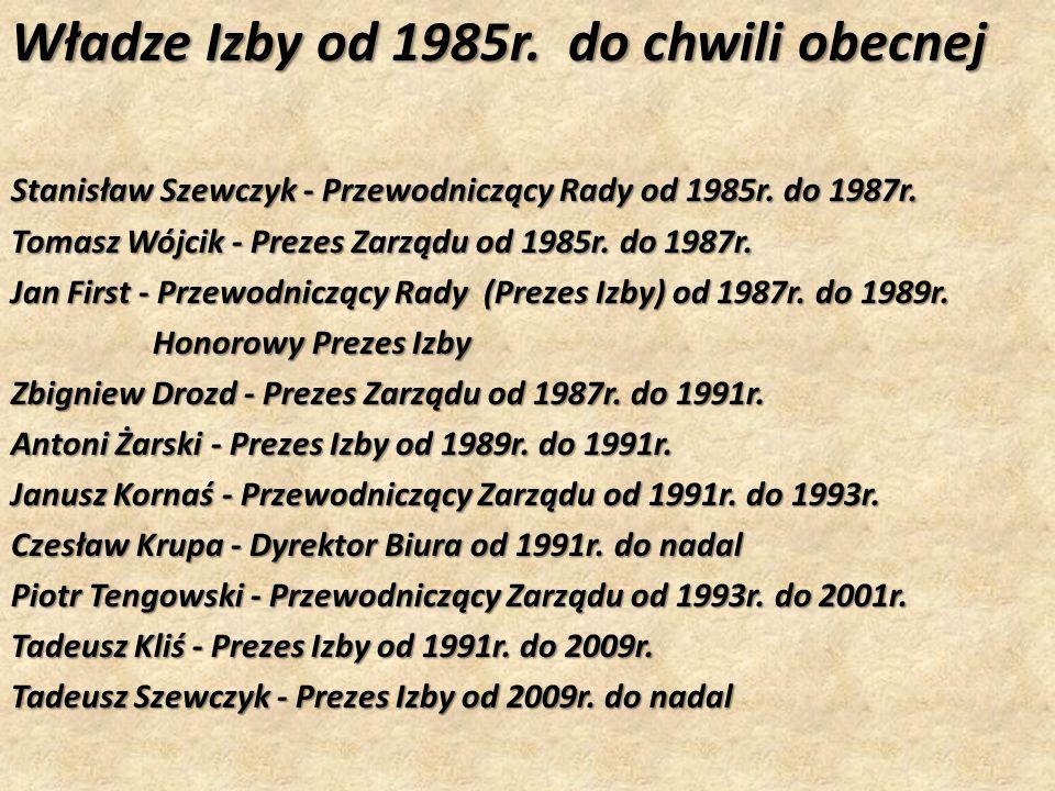 Władze Izby od 1985r. do chwili obecnej Stanisław Szewczyk - Przewodniczący Rady od 1985r. do 1987r. Tomasz Wójcik - Prezes Zarządu od 1985r. do 1987r