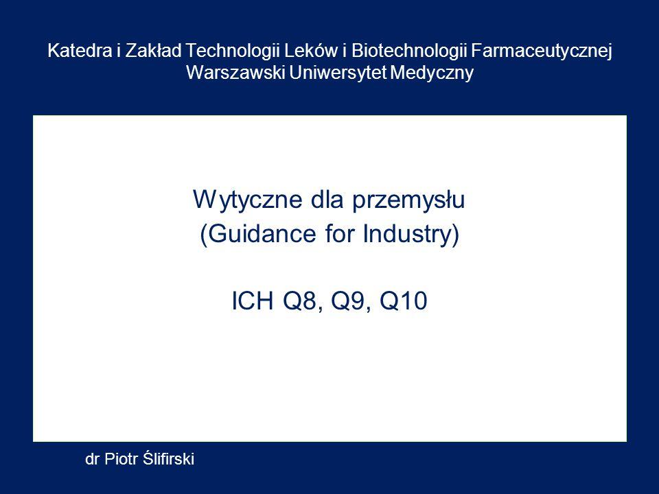 Katedra i Zakład Technologii Leków i Biotechnologii Farmaceutycznej Warszawski Uniwersytet Medyczny Wytyczne dla przemysłu (Guidance for Industry) ICH