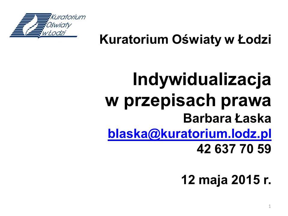 Kuratorium Oświaty w Łodzi Indywidualizacja w przepisach prawa Barbara Łaska blaska@kuratorium.lodz.pl 42 637 70 59 12 maja 2015 r. blaska@kuratorium.