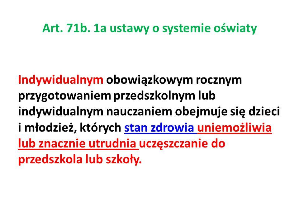 Art. 71b. 1a ustawy o systemie oświaty Indywidualnym obowiązkowym rocznym przygotowaniem przedszkolnym lub indywidualnym nauczaniem obejmuje się dziec