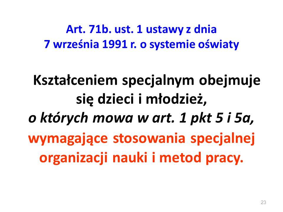 Art. 71b. ust. 1 ustawy z dnia 7 września 1991 r. o systemie oświaty Kształceniem specjalnym obejmuje się dzieci i młodzież, o których mowa w art. 1 p