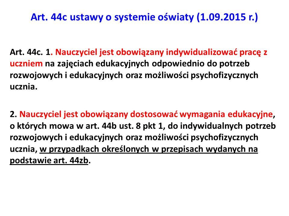 Art. 44c ustawy o systemie oświaty (1.09.2015 r.) Art. 44c. 1. Nauczyciel jest obowiązany indywidualizować pracę z uczniem na zajęciach edukacyjnych o