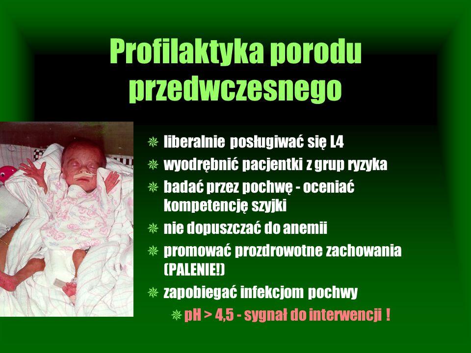 Profilaktyka porodu przedwczesnego  liberalnie posługiwać się L4  wyodrębnić pacjentki z grup ryzyka  badać przez pochwę - oceniać kompetencję szyj