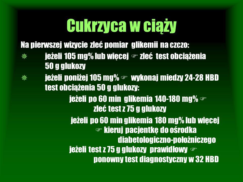 Cukrzyca w ciąży Na pierwszej wizycie zleć pomiar glikemii na czczo:  jeżeli 105 mg% lub więcej  zleć test obciążenia 50 g glukozy  jeżeli poniżej