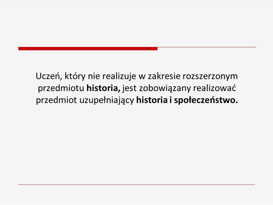 Uczeń, który nie realizuje w zakresie rozszerzonym przedmiotu historia, jest zobowiązany realizować przedmiot uzupełniający historia i społeczeństwo.