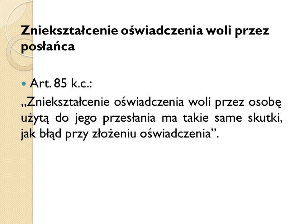 """Zniekształcenie oświadczenia woli przez posłańca Art. 85 k.c.: """"Zniekształcenie oświadczenia woli przez osobę użytą do jego przesłania ma takie same s"""
