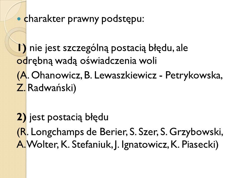 charakter prawny podstępu: 1) nie jest szczególną postacią błędu, ale odrębną wadą oświadczenia woli (A. Ohanowicz, B. Lewaszkiewicz - Petrykowska, Z.