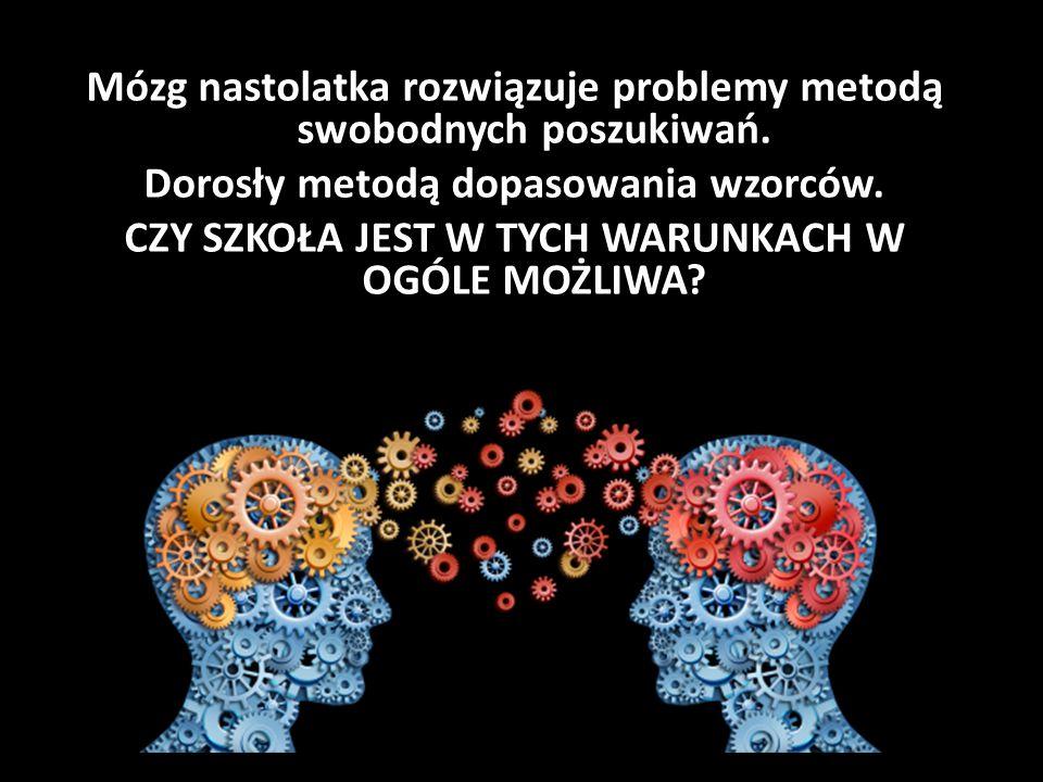 Mózg nastolatka rozwiązuje problemy metodą swobodnych poszukiwań. Dorosły metodą dopasowania wzorców. CZY SZKOŁA JEST W TYCH WARUNKACH W OGÓLE MOŻLIWA