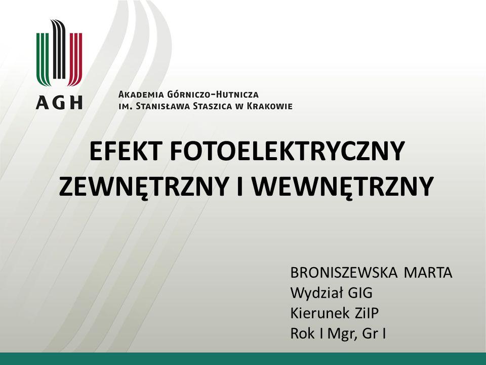 EFEKT FOTOELEKTRYCZNY ZEWNĘTRZNY I WEWNĘTRZNY BRONISZEWSKA MARTA Wydział GIG Kierunek ZiIP Rok I Mgr, Gr I