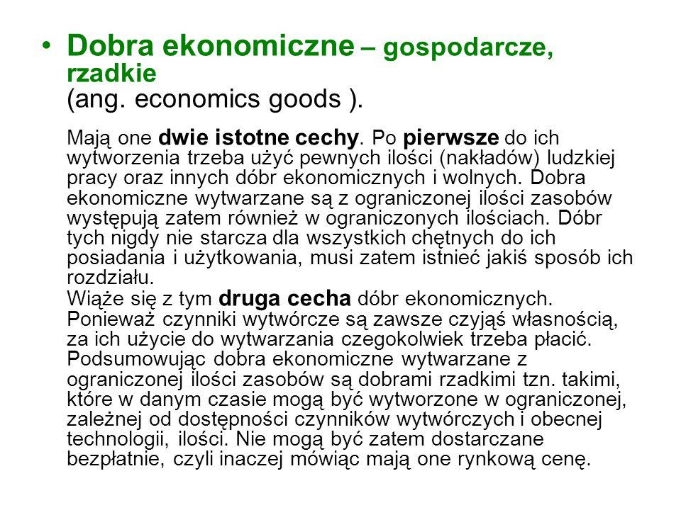 Dobra ekonomiczne – gospodarcze, rzadkie (ang. economics goods ). Mają one dwie istotne cechy. Po pierwsze do ich wytworzenia trzeba użyć pewnych iloś
