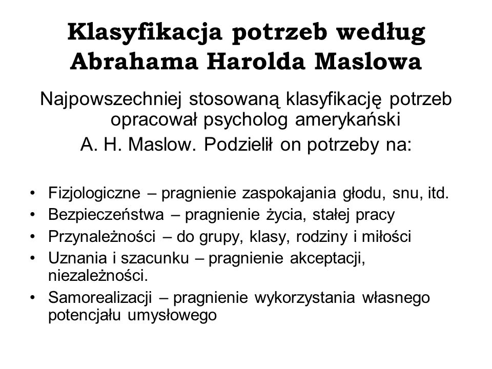 Klasyfikacja potrzeb według Abrahama Harolda Maslowa Najpowszechniej stosowaną klasyfikację potrzeb opracował psycholog amerykański A. H. Maslow. Podz