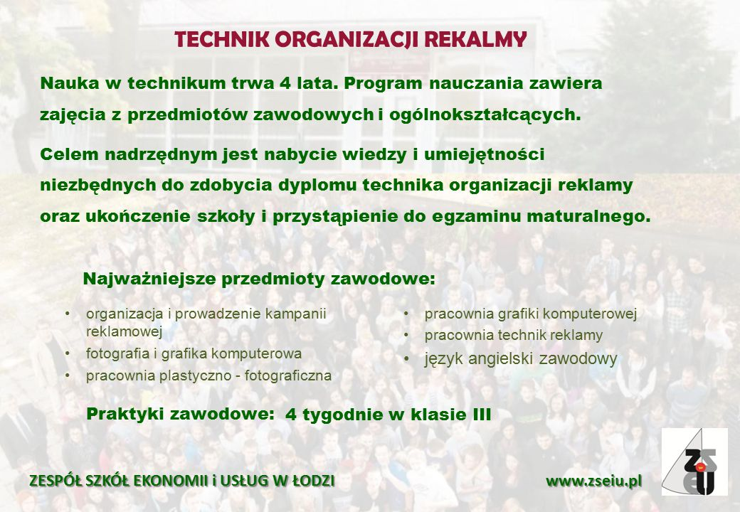 TECHNIK ORGANIZACJI REKALMY ZESPÓŁ SZKÓŁ EKONOMII i USŁUG W ŁODZI www.zseiu.pl Praktyki zawodowe: 4 tygodnie w klasie III Nauka w technikum trwa 4 lata.