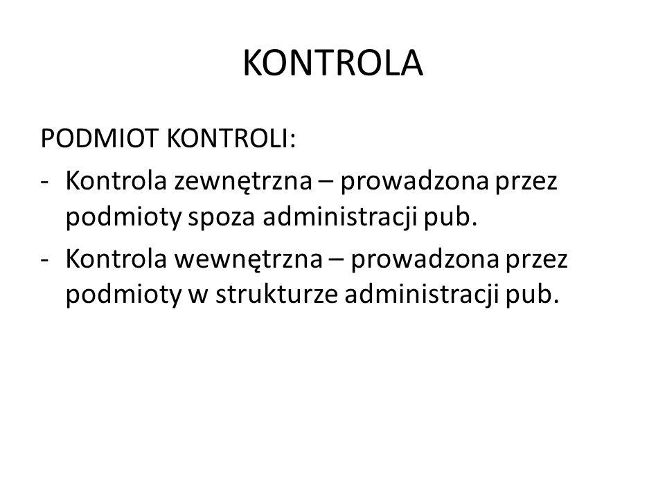 KONTROLA PODMIOT KONTROLI: -Kontrola zewnętrzna – prowadzona przez podmioty spoza administracji pub. -Kontrola wewnętrzna – prowadzona przez podmioty