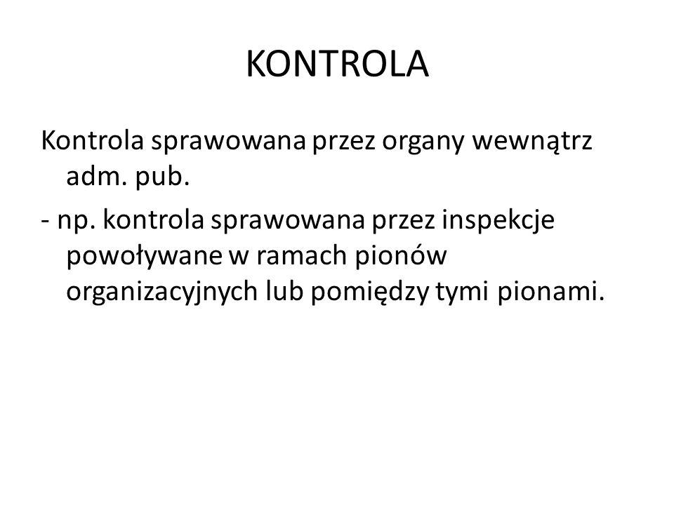 KONTROLA Kontrola sprawowana przez organy wewnątrz adm. pub. - np. kontrola sprawowana przez inspekcje powoływane w ramach pionów organizacyjnych lub