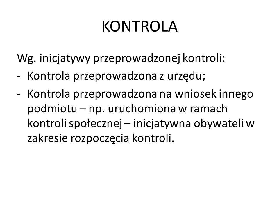 KONTROLA Wg. inicjatywy przeprowadzonej kontroli: -Kontrola przeprowadzona z urzędu; -Kontrola przeprowadzona na wniosek innego podmiotu – np. uruchom