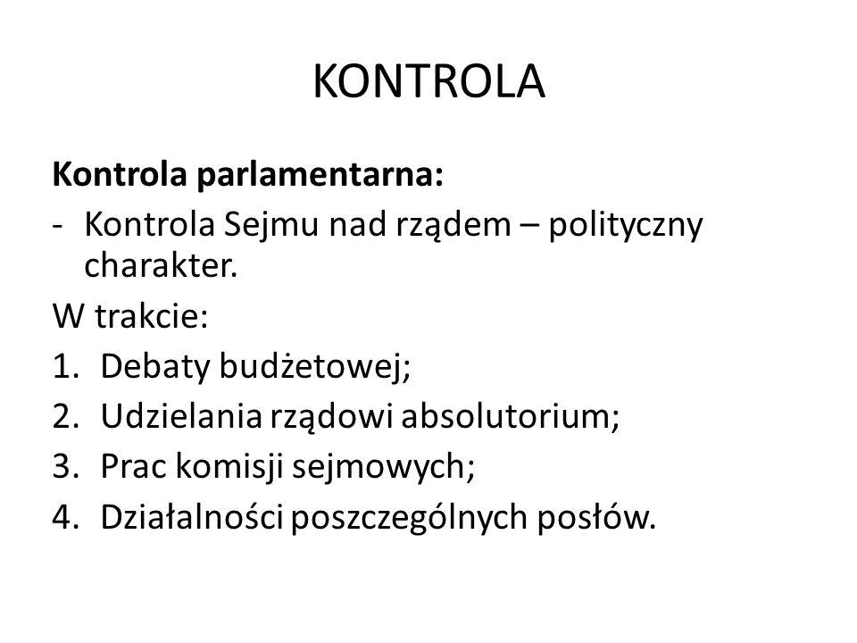 KONTROLA Kontrola parlamentarna: -Kontrola Sejmu nad rządem – polityczny charakter. W trakcie: 1.Debaty budżetowej; 2.Udzielania rządowi absolutorium;